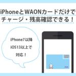 iPhoneだけでWAONチャージが可能!残高確認もできるアプリについて解説
