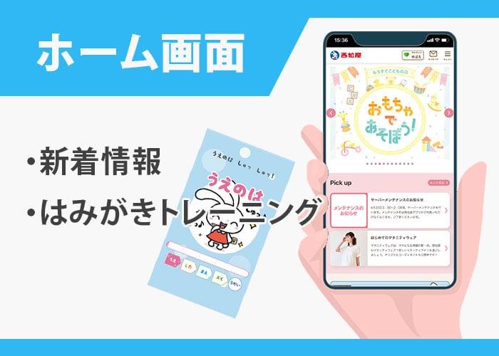 西松屋アプリの機能 ホーム|新着情報・はみがきトレーニングなど イメージ画像